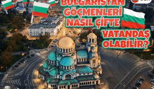 Bulgaristan Göçmenleri Nasıl Çifte Vatandaş Olabilir?